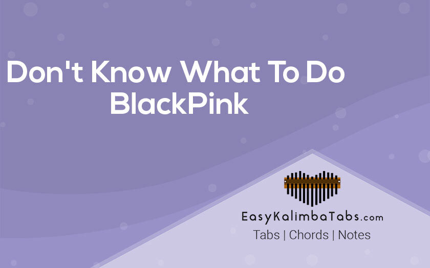Don't Know What To Do Kalimba Tabs - BlackPink